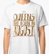 Queens Legends are born in august  Classic T-Shirt