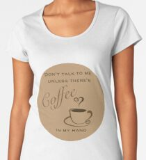 Don't Talk to Me Unless There's coffee in my hand  Women's Premium T-Shirt