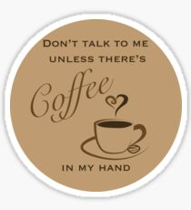 Don't Talk to Me Unless There's coffee in my hand  Sticker