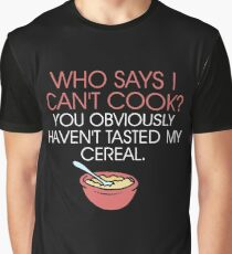 Who says I can't cook? You obviously haven't tasted my cereal Graphic T-Shirt