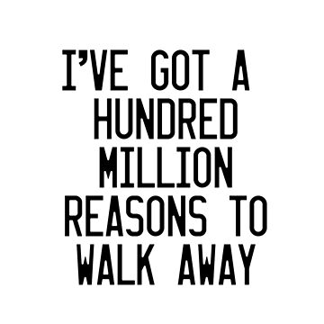 I've got a hundred million reasons to walk away by ThomasItsMe