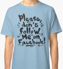 Please don't follow me on facebook  Classic T-Shirt
