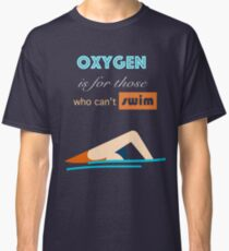 Oxygen is for those who can't swim Classic T-Shirt