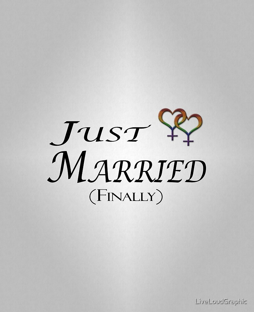 Just Married (Finally) Lesbian Pride by LiveLoudGraphic