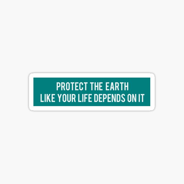 Protect the Earth Like Your Life Depends on it Sticker