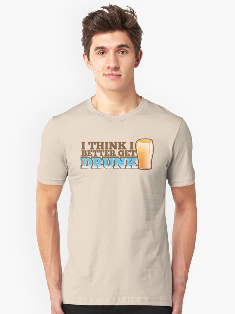 I think I better get DRUNK with beer pint glass Unisex T-Shirt Front