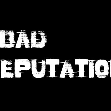 Bad reputation. by 2monthsoff