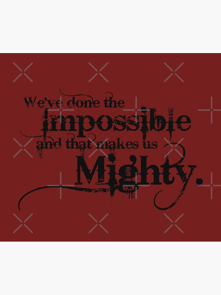 We've done the Impossible and that makes us Mighty. by carriepotter