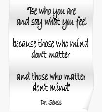 Dr. Seuss, Be who you are and say what you feel, because those who mind don't matter and those who matter don't mind. Poster