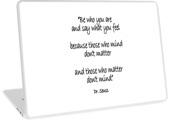 Dr. Seuss, Be who you are and say what you feel, because those who ...
