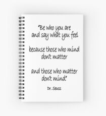 Dr. Seuss, Be who you are and say what you feel, because those who mind don't matter and those who matter don't mind. Spiral Notebook