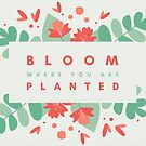 Bloom Where You Are Planted by WhoDis