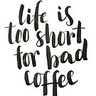 Life is too short for bad coffee by Anastasiia Kucherenko
