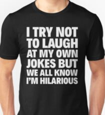 I TRY NOT TO LAUGH AT MY OWN JOKES BUT WE ALL KNOW I'M HILARIOUS T-Shirt