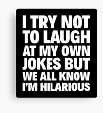 I TRY NOT TO LAUGH AT MY OWN JOKES BUT WE ALL KNOW I'M HILARIOUS Canvas Print
