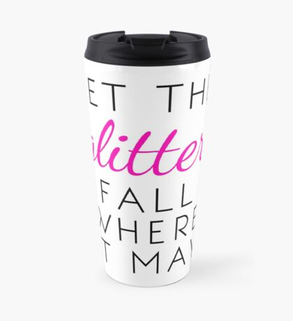 Let the Glitter Fall Where it May (Black Text) Travel Mug