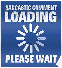 SARCASTIC COMMENT LOADING, PLEASE WAIT Poster