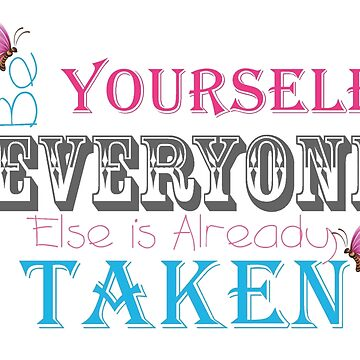 Be Yourself Everyone Else Is Already Taken by FortuneCookieTs