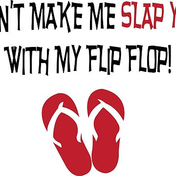 Don't Make Me Slap You with My Flip Flop by conceptitude