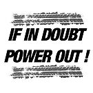 If in doubt, Power out! by insanegrunt