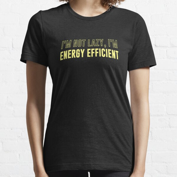 I'm Not Lazy I'm Energy Efficient Essential T-Shirt