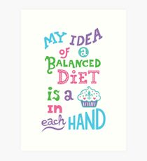 My idea of a balanced diet is a cupcake in each hand- light Art Print