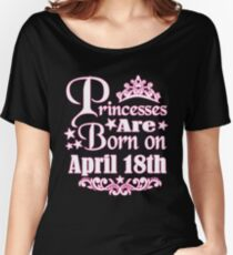 A Princess Is Born On April 18th Funny Birthday Women's Relaxed Fit T-Shirt