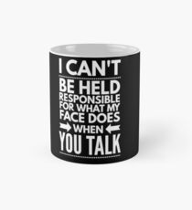 I can't be held responsible for what my face does when you talk funny  Mug