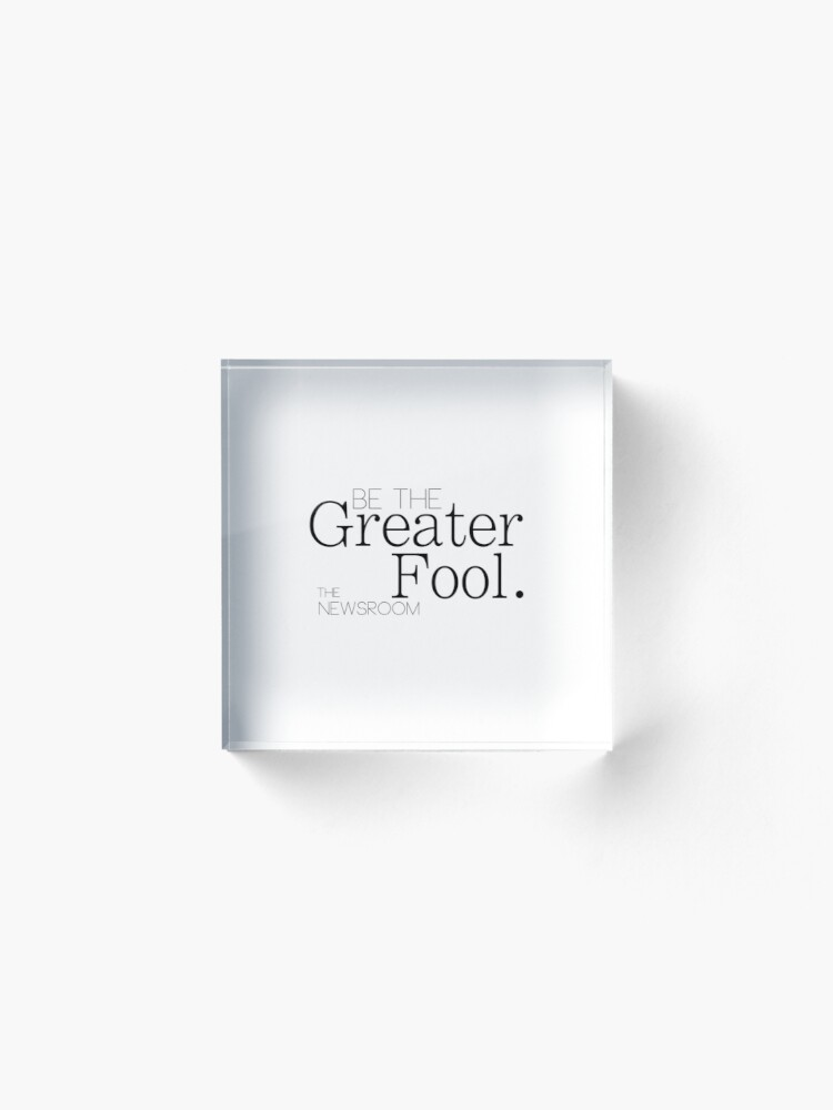 Alternate view of Be The Greater Fool - The Newsroom Acrylic Block