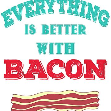 """Everything is Better with Bacon"" Meat Lovers Design by PaulDoodles"