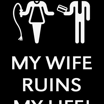 My Wife Ruins My Life! (Husband / White) by MrFaulbaum