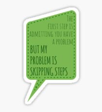 The First Step is Admitting You Have a Problem but My Problem is Skipping Steps Sticker