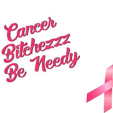 Cancer Bitchezzz Be Needy by redtutto