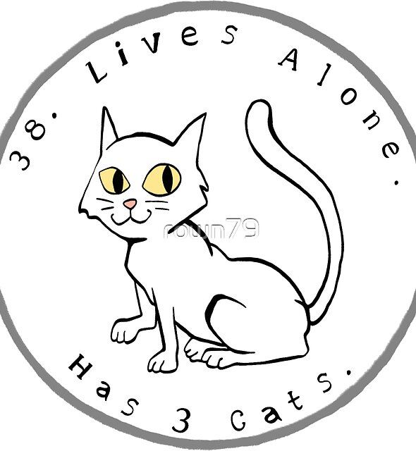 38. Lives Alone. Has 3 Cats. by roboat
