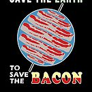 Save the Earth to Save the Bacon  by electrovista