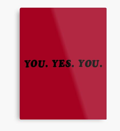 YOU. YES. YOU. Metal Print