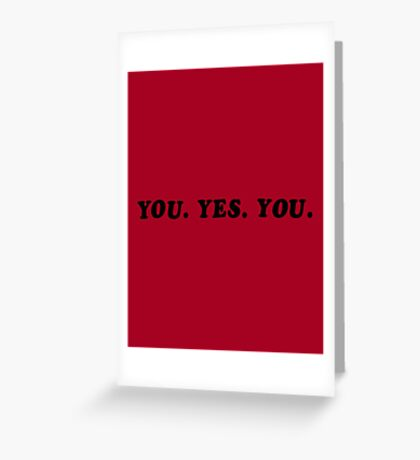 YOU. YES. YOU. Greeting Card