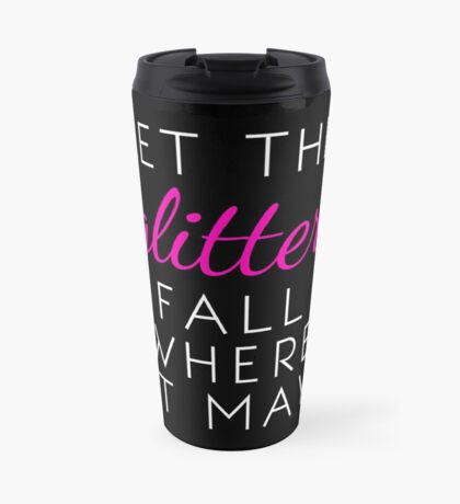 Let the Glitter Fall Where it May (White Text) Travel Mug