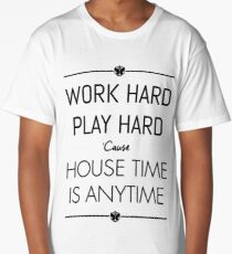 WORK HARD PLAY HARD : HOUSE TIME IS ANYTIME Long T-Shirt