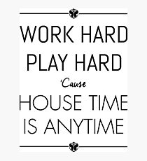 WORK HARD PLAY HARD : HOUSE TIME IS ANYTIME Photographic Print