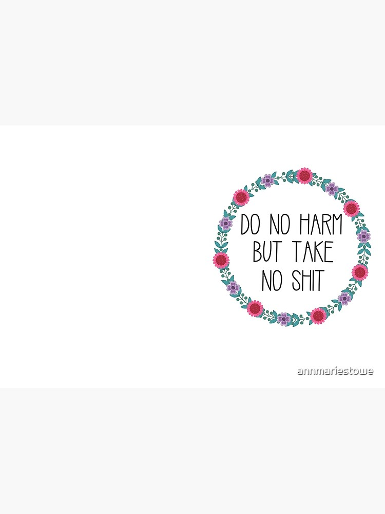 Do No Harm But Take No Shit by annmariestowe