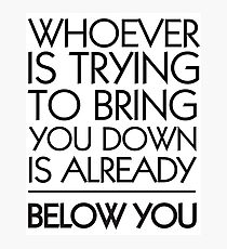 Whoever is Trying to Bring You Down is Already Below You Photographic Print