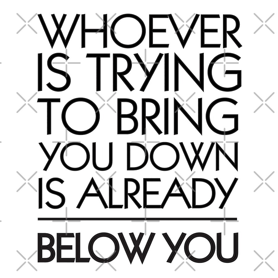 Afbeeldingsresultaat voor Whoever tries to bring you down, is already below you.