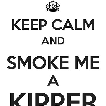 Keep Calm and Smoke Me a Kipper by Art-of-Comedy