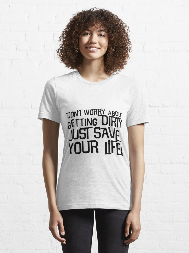Alternate view of Don't Worry About Getting Dirty, Just Save Your Life! Essential T-Shirt