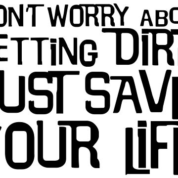 Don't Worry About Getting Dirty, Just Save Your Life! by thelogbook