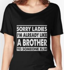 SORRY LADIES I'M ALREADY LIKE A BROTHER TO SOMEONE ELSE Women's Relaxed Fit T-Shirt