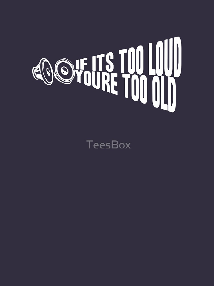 If It's Too Loud You're Too Old by TeesBox