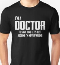 I'm A Doctor To Save Time Lets Just Assume I'm Never Wrong. Unisex T-Shirt
