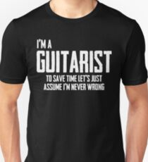 I'm A Guitarist To Save Time Lets Just Assume I'm Never Wrong. Unisex T-Shirt